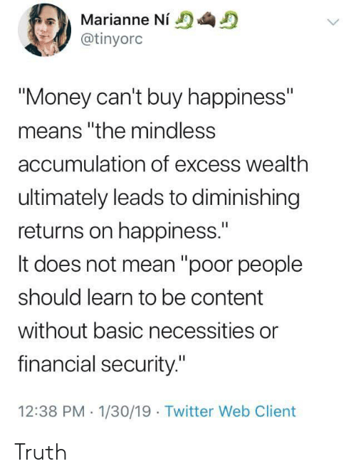 "Money, Twitter, and Mean: Marianne Ni  @tinyorc  ""Money can't buy happiness""  means ""the mindless  accumulation of excess wealth  ultimately leads to diminishing  returns on happiness.""  It does not mean ""poor people  should learn to be content  without basic necessities or  financial security.""  12:38 PM 1/30/19 Twitter Web Client Truth"