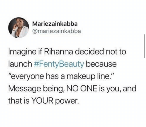 """Imagine If: Mariezainkabba  @mariezainkabba  Imagine if Rihanna decided not to  launch #FentyBeauty because  """"everyone has a makeup line.""""  Message being, NO ONE is you, and  that is YOUR power."""