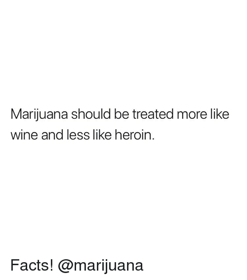 Facts, Heroin, and Weed: Marijuana should be treated more like  wine and less like heroin Facts! @marijuana