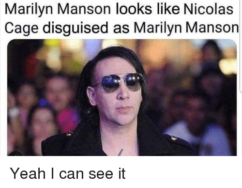 Marilyn Manson, Nicolas Cage, and Yeah: Marilyn Manson looks like Nicolas  Cage disguised as Marilyn Manson Yeah I can see it