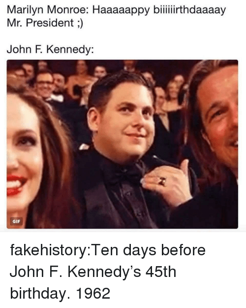 Marilyn Monroe: Marilyn  Monroe:  Haaaappy  biithdaay  Mr. President;)  John F. Kennedy:  GIF fakehistory:Ten days before John F. Kennedy's 45th birthday. 1962