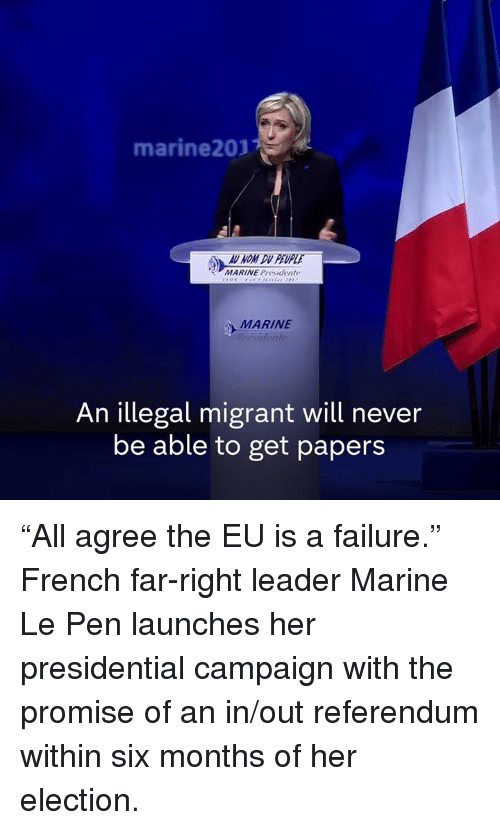 "Memes, 🤖, and Marine Le Pen: marine 2017  MARINE Presidente  MARINE  An illegal migrant will never  be able to get papers ""All agree the EU is a failure.""  French far-right leader Marine Le Pen launches her presidential campaign with the promise of an in/out referendum within six months of her election."