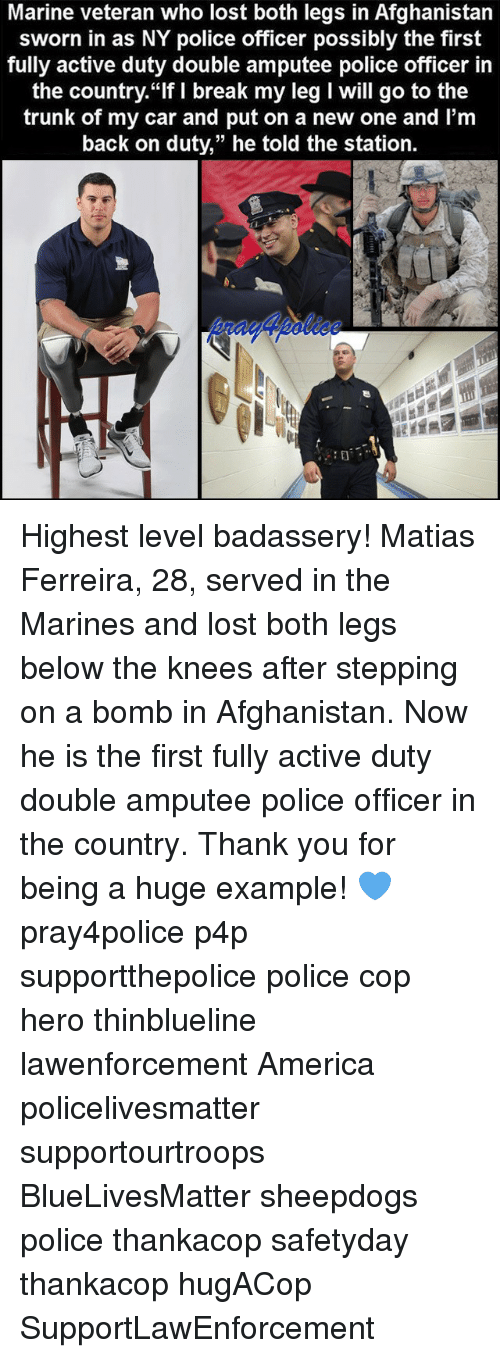 """Trunking: Marine veteran who lost both legs in Afghanistan  sworn in as NY police officer possibly the first  fully active duty double amputee police officer in  the country. """"If I break my leg I Will go to the  trunk of my car and put on a new one and l'm  back on duty,"""" he told the station. Highest level badassery! Matias Ferreira, 28, served in the Marines and lost both legs below the knees after stepping on a bomb in Afghanistan. Now he is the first fully active duty double amputee police officer in the country. Thank you for being a huge example! 💙 pray4police p4p supportthepolice police cop hero thinblueline lawenforcement America policelivesmatter supportourtroops BlueLivesMatter sheepdogs police thankacop safetyday thankacop hugACop SupportLawEnforcement"""