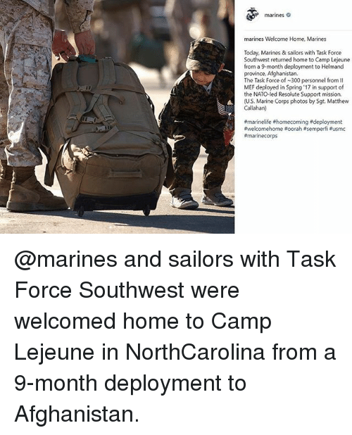 Memes, Afghanistan, and Home: marines c  marines Welcome Home, Marines  Today, Marines & sailors with Task Force  Southwest returned home to Camp Lejeune  from a 9-month deployment to Helmand  province, Afghanistan.  The Task Force of 300 personnel from II  MEF deployed in Spring '17 in support of  the NATO-led Resolute Support mission.  (US. Marine Corps photos by Sgt. Matthew  Callahan)  @marines and sailors with Task Force Southwest were welcomed home to Camp Lejeune in NorthCarolina from a 9-month deployment to Afghanistan.
