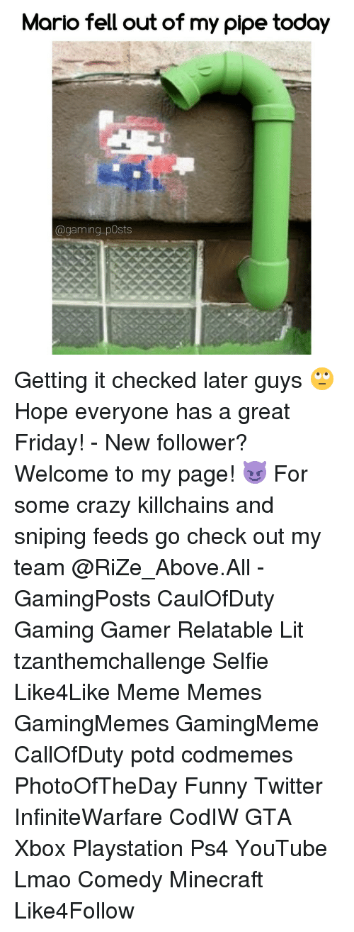 Funny Twitter: Mario fell out of my pipe today  @gaming posts Getting it checked later guys 🙄 Hope everyone has a great Friday! - New follower? Welcome to my page! 😈 For some crazy killchains and sniping feeds go check out my team @RiZe_Above.All - GamingPosts CaulOfDuty Gaming Gamer Relatable Lit tzanthemchallenge Selfie Like4Like Meme Memes GamingMemes GamingMeme CallOfDuty potd codmemes PhotoOfTheDay Funny Twitter InfiniteWarfare CodIW GTA Xbox Playstation Ps4 YouTube Lmao Comedy Minecraft Like4Follow