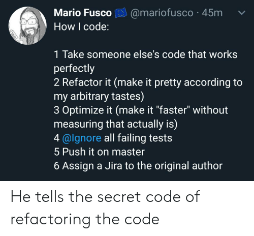"""Refactor: Mario Fusco  @mariofusco 45m  How I code:  1 Take someone else's code that works  perfectly  2 Refactor it (make it pretty according to  my arbitrary tastes)  3 Optimize it (make it """"faster"""" without  measuring that actually is)  4 @lgnore all failing tests  5 Push it on master  6 Assign a Jira to the original author He tells the secret code of refactoring the code"""