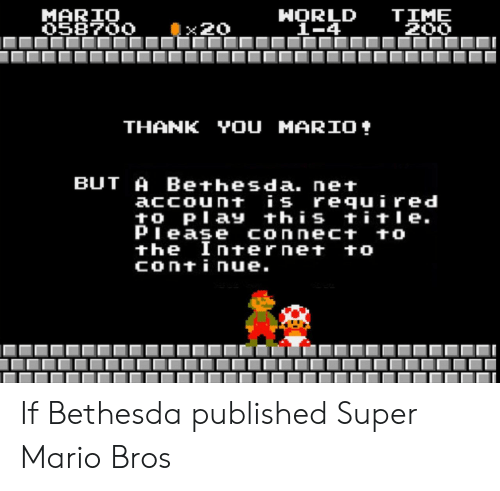 Internet, Super Mario, and Super Mario Bros: MARIO  O58700  HORLD  1-4  TIME  200  x20  YOU MARIO  THANK  BUT A Bethesda. net  account is required  to Play this title  Piease connect to  the Internet to  continue. If Bethesda published Super Mario Bros