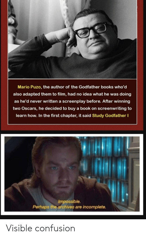 Written: Mario Puzo, the author of the Godfather books who'd  also adapted them to film, had no idea what he was doing  as he'd never written a screenplay before. After winning  two Oscars, he decided to buy a book on screenwriting to  learn how. In the first chapter, it said Study Godfather I  Impossible.  Perhaps the archives are incomplete. Visible confusion