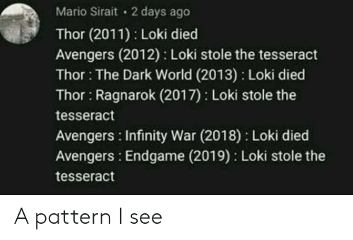 Mario, Avengers, and Infinity: Mario Sirait 2 days ago  Thor (2011) Loki died  Avengers (2012) Loki stole the tesseract  Thor: The Dark World (2013) Loki died  Thor Ragnarok (2017) Loki stole the  tesseract  Avengers Infinity War (2018) Loki died  Avengers: Endgame (2019) Loki stole the  tesseract A pattern I see