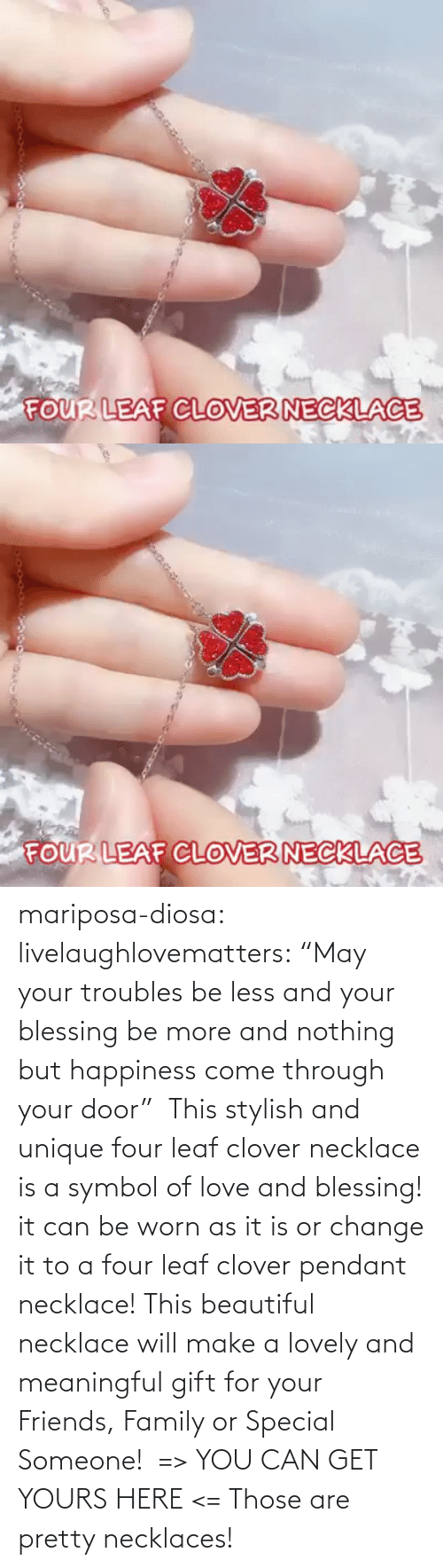 "Meaningful: mariposa-diosa: livelaughlovematters:  ""May your troubles be less and your blessing be more and nothing but happiness come through your door""  This stylish and unique four leaf clover necklace is a symbol of love and blessing! it can be worn as it is or change it to a four leaf clover pendant necklace! This beautiful necklace will make a lovely and meaningful gift for your Friends, Family or Special Someone!  => YOU CAN GET YOURS HERE <=    Those are pretty necklaces!"
