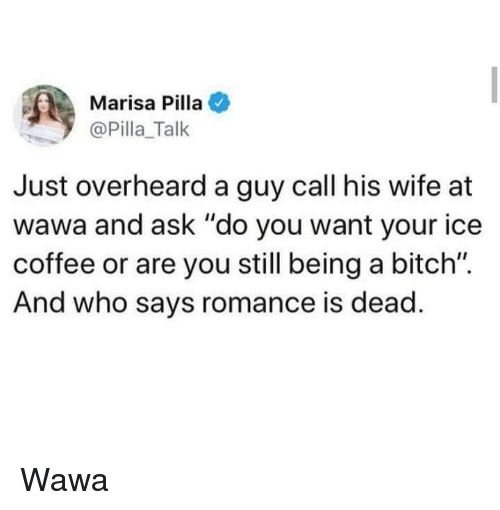 "Bitch, Coffee, and Wawa: Marisa Pilla  @Pilla_Talk  Just overheard a guy call his wife at  wawa and ask ""do you want your ice  coffee or are you still being a bitch"".  And who says romance is dead Wawa"