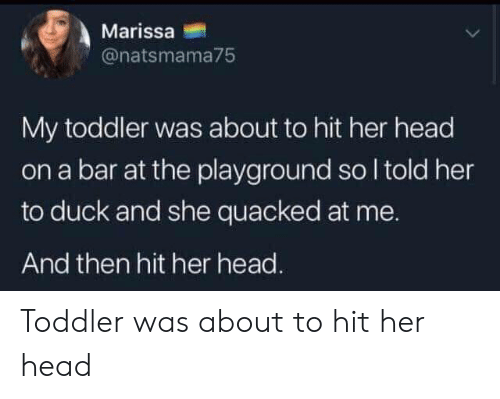 head on: Marissa  @natsmama75  My toddler was about to hit her head  on a bar at the playground so I told her  to duck and she quacked at me.  And then hit her head. Toddler was about to hit her head