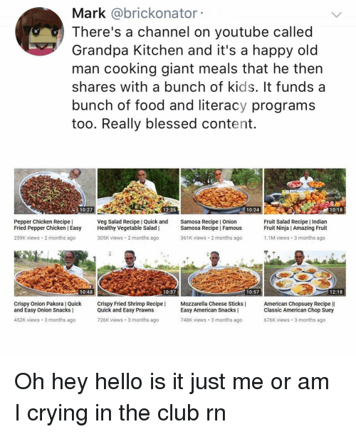 Blessed, Club, and Crying: Mark @brickonator  There's a channel on youtube called  Grandpa Kitchen and it's a happy old  man cooking giant meals that he then  shares with a bunch of kids. It funds a  bunch of food and literacy programs  too. Really blessed content.  10:27  12:35  10:24  10:18  Pepper Chicken Recipe |  Fried Pepper Chicken Easy Healthy Vegetable Salad |  259K views 2 months ago  Veg Salad Recipe I Quick and  Samosa Recipe I Onion  Samosa Recipe I Famous  Fruit Salad Recipe Indian  Fruit Ninja I Amazing Fruit  305K views 2 months ago  361K views 2 months ago  1.1M views 3 months ago  10:48  10:37  10:57  12:18  Crispy Onion Pakora l Quick ispy Fried Shrimp Recipe  and Easy Onion Snacks |  Quick and Easy Prawns  726K views 3 months ago  Mozzarella Cheese Sticks |  Easy American Snacks |  American Chopsuey Recipe ll  Classic American Chop Suey  676K views 3 months ago  452K views 3 months ago  748K views 3 months ago Oh hey hello is it just me or am I crying in the club rn