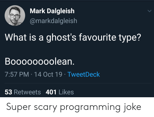 what is a: Mark Dalgleish  @markdalgleish  What is a ghost's favourite type?  Boooooooolean.  7:57 PM 14 Oct 19 Tweet Deck  53 Retweets 401 Likes Super scary programming joke