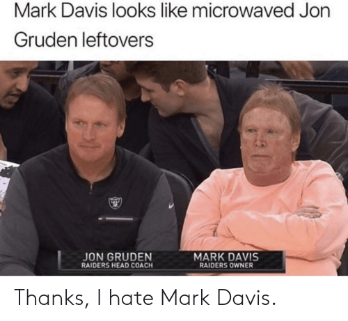 Head, Raiders, and Jon Gruden: Mark Davis looks like microwaved Jon  Gruden leftovers  MARK DAVIS  JON GRUDEN  RAIDERS HEAD COACH  RAIDERS OWNER Thanks, I hate Mark Davis.