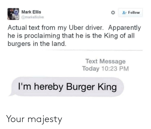 actual: Mark Ellis  Follow  @markellislive  Actual text from my Uber driver. Apparently  he is proclaiming that he is the King of all  burgers in the land.  Text Message  Today 10:23 PM  I'm hereby Burger King Your majesty