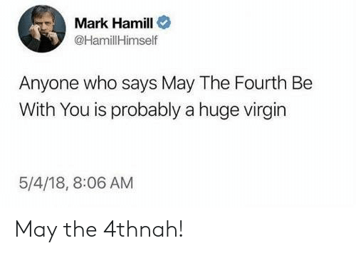 Mark Hamill: Mark Hamill  HamillHimself  Anyone who says May The Fourth Be  With You is probably a huge virgin  5/4/18, 8:06 AM May the 4thnah!