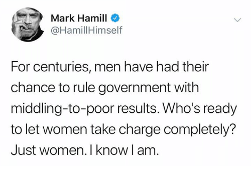 Mark Hamill: Mark Hamill  @HamillHimself  For centuries, men have had their  chance to rule government with  middling-to-poor results. Who's ready  to let women take charge completely?  Just women. I know l am.