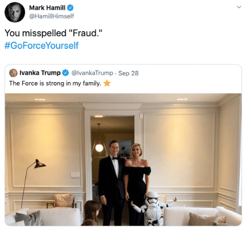 "Mark Hamill: Mark Hamill  @HamillHimself  You misspelled ""Fraud.""  #GoForceYourself  Ivanka Trump  @IvankaTrump Sep 28  The Force is strong in my family."
