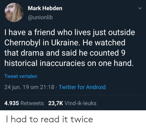 Android, Twitter, and Ukraine: Mark Hebden  @unionlib  I have a friend who lives just outside  Chernobyl in Ukraine. He watched  that drama and said he counted 9  historical inaccuracies on one hand.  Tweet vertalen  24 jun. 19 om 21:18 Twitter for Android  4.935 Retweets 23,7K Vind-ik-leuks I had to read it twice
