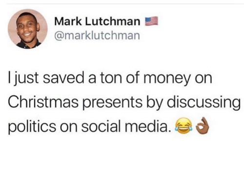 Christmas, Money, and Politics: Mark Lutchman  @marklutchman  I just saved a ton of money on  Christmas presents by discussing  politics on social media.