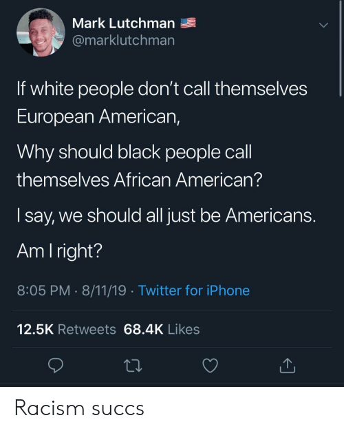 Iphone, Racism, and Twitter: Mark Lutchman  @marklutchman  If white people don't call themselves  European American,  Why should black people call  themselves African American?  say, we should all just be Americans.  Am I right?  8:05 PM 8/11/19 Twitter for iPhone  12.5K Retweets 68.4K Likes Racism succs