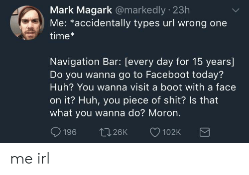 Booted: Mark Magark @markedly 23h  Me: *accidentally types url wrong one  time*  Navigation Bar: [every day for 15 years]  Do you wanna go to Faceboot today?  Huh? You wanna visit a boot with a face  on it? Huh, you piece of shit? ls that  what you wanna do? Moron.  aos ↑226K 102K me irl