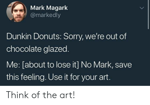 Sorry, Chocolate, and Donuts: Mark Magark  @markedly  Dunkin Donuts: Sorry, we're out of  chocolate glazed  Me: [about to lose it] No Mark, save  this feeling. Use it for your art. Think of the art!