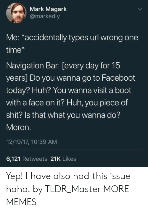 tldr: Mark Magark  @markedly  Me: *accidentally types url wrong one  time*  Navigation Bar: [every day for 15  years] Do you wanna go to Faceboot  today? Huh? You wanna visit a boot  with a face on it? Huh, you piece of  shit? Is that what you wanna do?  Moron.  12/19/17, 10:39 AM  6,121 Retweets 21K Likes Yep! I have also had this issue haha! by TLDR_Master MORE MEMES