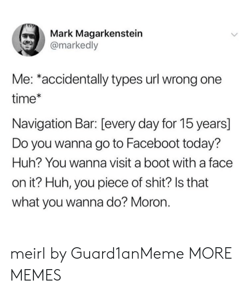 Booted: Mark Magarkenstein  @markedly  Me: *accidentally types url wrong one  time*  Navigation Bar: [every day for 15 years]  Do you wanna go to Faceboot today?  Huh? You wanna visit a boot with a face  on it? Huh, you piece of shit? Is that  what you wanna do? Moron. meirl by Guard1anMeme MORE MEMES