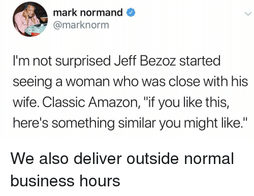 """Amazon, Business, and Wife: mark normand  @marknorm  I'm not surprised Jeff Bezoz started  seeing a woman who was close with his  Wife. Classic Amazon, """"if you like this,  here's something similar you might like."""" We also deliver outside normal business hours"""
