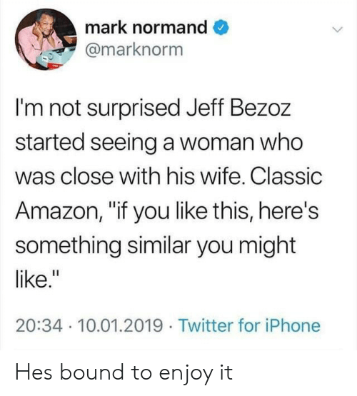 "Amazon, Iphone, and Twitter: mark normand  @marknorm  I'm not surprised Jeff Bezoz  started seeing a woman who  was close with his wife. Classic  Amazon, ""if you like this, here's  something similar you might  like.""  20:34 10.01.2019 Twitter for iPhone Hes bound to enjoy it"