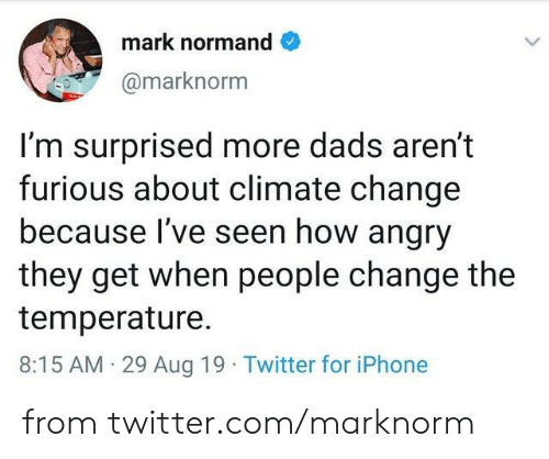 Dank, Iphone, and Twitter: mark normand  @marknorm  I'm surprised more dads aren't  furious about climate change  because I've seen how angry  they get when people change the  temperature  8:15 AM 29 Aug 19 Twitter for iPhone from twitter.com/marknorm
