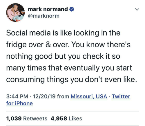 Iphone, Social Media, and Twitter: mark normand O  @marknorm  Social media is like looking in the  fridge over & over. You know there's  nothing good but you check it so  many times that eventually you start  consuming things you don't even like.  3:44 PM · 12/20/19 from Missouri, USA · Twitter  for iPhone  1,039 Retweets 4,958 Likes