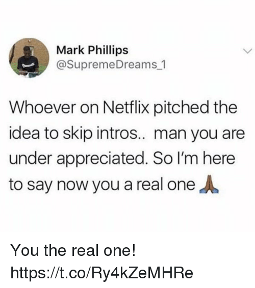 Funny, Netflix, and The Real: Mark Phillips  @SupremeDreams 1  Whoever on Netflix pitched the  idea to skip intros.. man you are  under appreciated. So I'm here  to say now you a real oneA You the real one! https://t.co/Ry4kZeMHRe