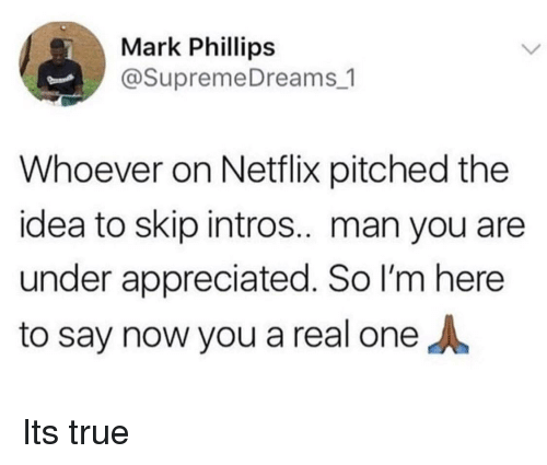 phillips: Mark Phillips  @SupremeDreams_1  Whoever on Netflix pitched the  idea to skip intros.. man you are  under appreciated. So I'm here  to say now you a real one Its true