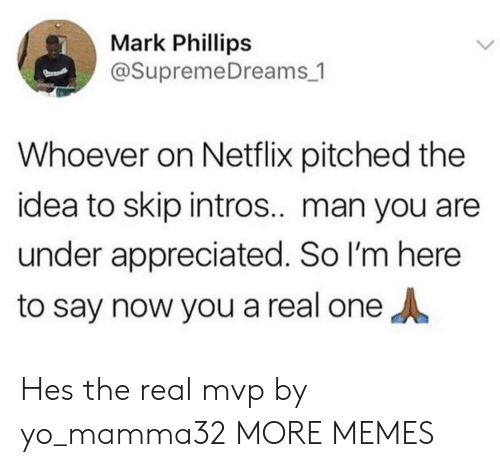 phillips: Mark Phillips  @SupremeDreams_1  Whoever on Netflix pitched the  idea to skip intros.. man you are  under appreciated. So I'm here  to say now you a real one Hes the real mvp by yo_mamma32 MORE MEMES