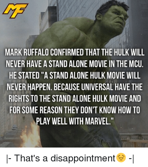 "Being Alone, Memes, and Hulk: MARK RUFFALO CONFIRMED THAT THE HULK WILL  NEVER HAVE A STAND ALONE MOVIE IN THE MCU  HE STATED ""A STAND ALONE HULK MOVIE WILL  NEVER HAPPEN. BECAUSE UNIVERSAL HAVE THE  RIGHTS TO THE STAND ALONE HULK MOVIE AND  FOR SOME REASON THEY DON'T KNOW HOW TO  PLAY WELL WITH MARVEL."" 