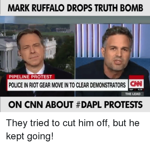 Truth Bomb: MARK RUFFALO DROPS TRUTH BOMB  PIPELINE PROTEST  POLICE INRIOTGEAR MOVE INTO CLEAR DEMONSTRATORS CNN  THE LEAD  ON CNN ABOUT #DAPL PROTESTS They tried to cut him off, but he kept going!