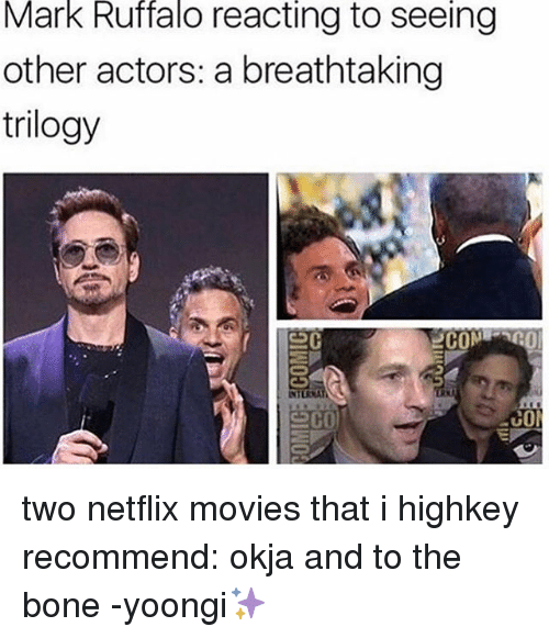 Boning: Mark Ruffalo reacting to seeing  other actors: a breathtaking  trilogy  COM  co two netflix movies that i highkey recommend: okja and to the bone -yoongi✨