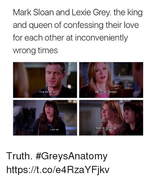 sloan: Mark Sloan and Lexie Grey. the king  and queen of confessing their love  for each other at inconveniently  wrong times Truth. #GreysAnatomy https://t.co/e4RzaYFjkv