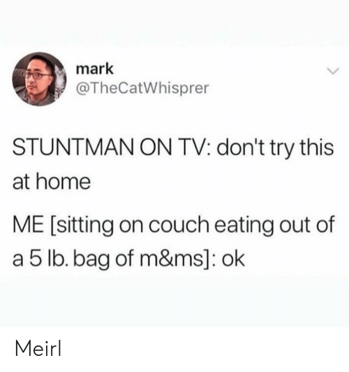 Couch, Home, and MeIRL: mark  @TheCatWhisprer  STUNTMAN ON TV: don't try this  at home  ME [sitting on couch eating out of  a 5 lb. bag of m&ms]: ok Meirl