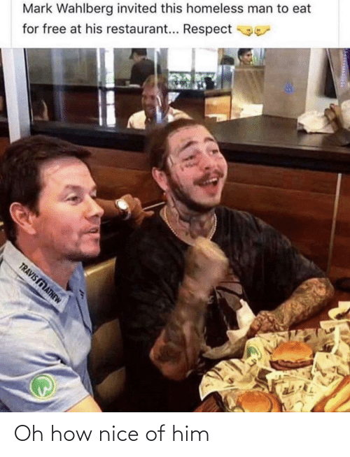 homeless man: Mark Wahlberg invited this homeless man to eat  for free at his restaurant... Respect  TRAVIS MATHEW Oh how nice of him