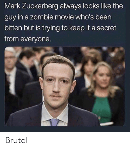Mark Zuckerberg, Movie, and Zombie: Mark Zuckerberg always looks like the  guy in a zombie movie who's been  bitten but is trying to keep it a secret  from everyone. Brutal