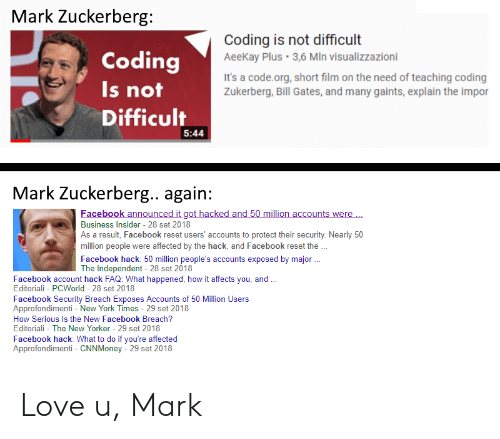 reset: Mark Zuckerberg  Coding  Is not  Difficult  Coding is not difficult  AeeKay Plus 3,6 MIn visualizzazioni  It's a code.org, short film on the need of teaching coding  Zukerberg, Bill Gates, and many gaints, explain the impor  5:44  Mark Zuckerberg.. again:  acebook announc  ac  nts were  Business in ldusers accounts to protect their secuity Neanly s0  Insider 28 set 2018  As a result, Facebook reset users' accounts to protect their security. Nearly 50  million people were affected by the hack, and Facebook reset the  Facebook hack: 50 million people's accounts exposed by major  The Independent 28 set 2018  Facebook account hack FAQ: What happened, how it affects you, and  Editoriali - PCWorld 28 set 2018  Facebook Security Breach Exposes Accounts of 50 Million Users  Approfondimenti - New York Times - 29 set 2018  How Serious Is the New Facebook Breach?  Editoriali - The New Yorker 29 set 2018  Facebook hack: What to do if you're affected  Approfondimenti CNNMoney - 29 set 2018 Love u, Mark