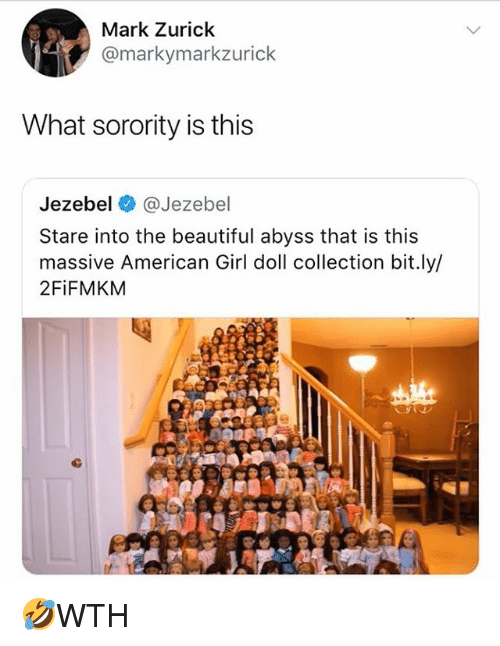 Beautiful, Memes, and American: Mark Zurick  @markymarkzurick  What sorority is this  Jezebel @Jezebel  Stare into the beautiful abyss that is this  massive American Girl doll collection bit.ly/  2FiFMKM 🤣WTH