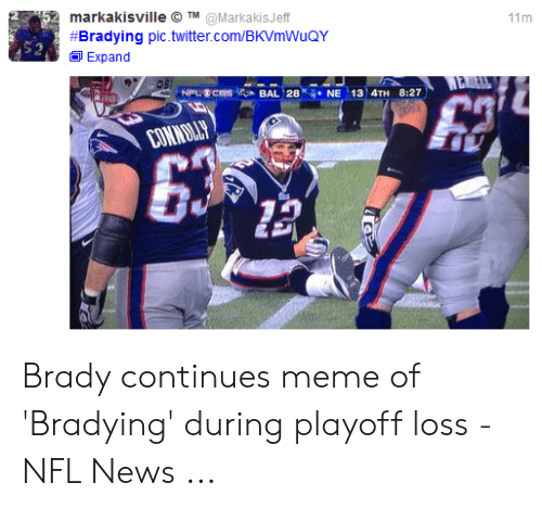 Bradying Meme: markakisville O TM@MarkakisJeff  #Bradying pic.twitter.com/BKVmWuQY  11m  Expand  WE  NPLCES  BAL 28 NE 13 4TH 8:27  CONNILLY Brady continues meme of 'Bradying' during playoff loss - NFL News ...