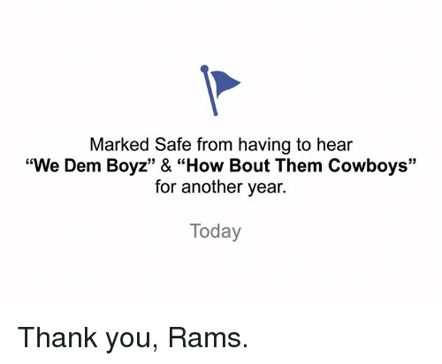 "Marked Safe: Marked Safe from having to hear  ""We Dem Boyz"" & ""How Bout Them Cowboys'""  for another year.  Today Thank you, Rams."