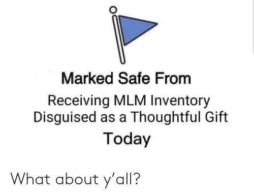Marked Safe: Marked Safe From  Receiving MLM Inventory  Disguised as a Thoughtful Gift  Today What about y'all?