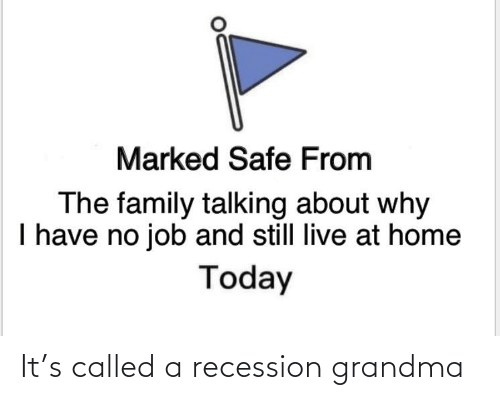 Marked Safe: Marked Safe From  The family talking about why  I have no job and still live at home  Today It's called a recession grandma